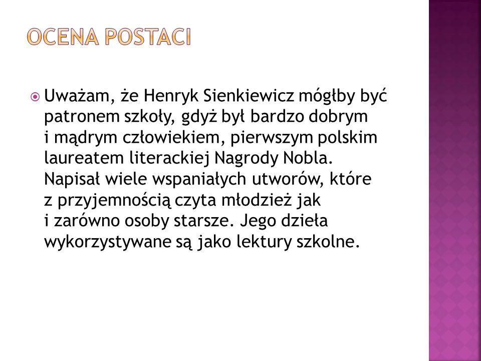 Uważam, że Henryk Sienkiewicz mógłby być patronem szkoły, gdyż był bardzo dobrym i mądrym człowiekiem, pierwszym polskim laureatem literackiej Nagrody