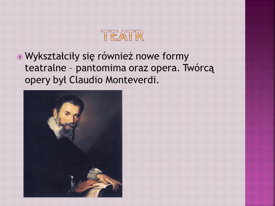 Wykształciły się również nowe formy teatralne – pantomima oraz opera. Twórcą opery był Claudio Monteverdi.
