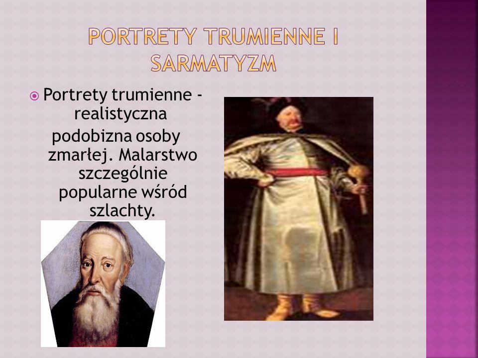 Portrety trumienne - realistyczna podobizna osoby zmarłej. Malarstwo szczególnie popularne wśród szlachty.