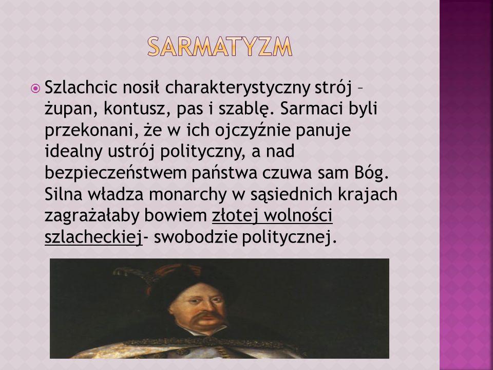 Szlachcic nosił charakterystyczny strój – żupan, kontusz, pas i szablę. Sarmaci byli przekonani, że w ich ojczyźnie panuje idealny ustrój polityczny,