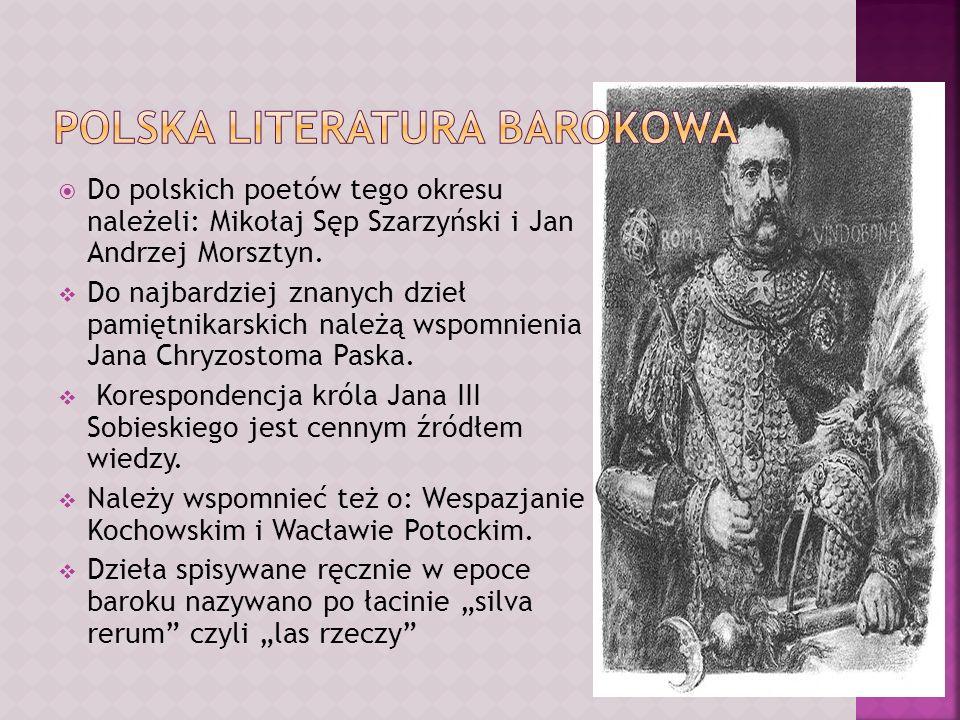 Do polskich poetów tego okresu należeli: Mikołaj Sęp Szarzyński i Jan Andrzej Morsztyn. Do najbardziej znanych dzieł pamiętnikarskich należą wspomnien