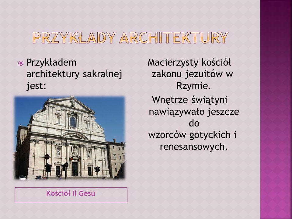 Kościół Il Gesu Przykładem architektury sakralnej jest: Macierzysty kościół zakonu jezuitów w Rzymie. Wnętrze świątyni nawiązywało jeszcze do wzorców