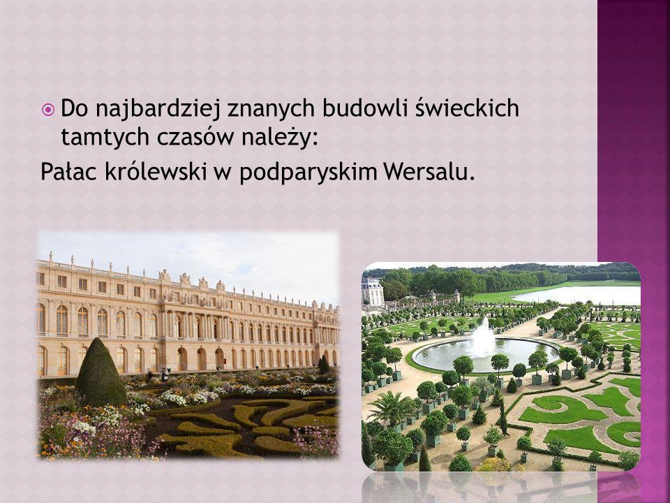 Do najbardziej znanych budowli świeckich tamtych czasów należy: Pałac królewski w podparyskim Wersalu.