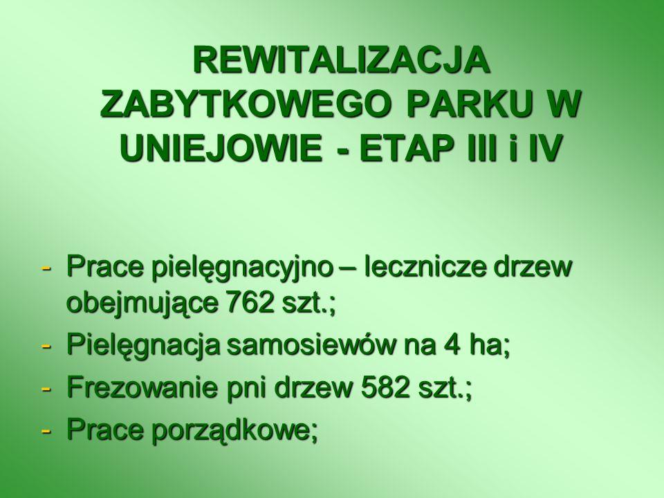 REWITALIZACJA ZABYTKOWEGO PARKU W UNIEJOWIE - ETAP III i IV -Prace pielęgnacyjno – lecznicze drzew obejmujące 762 szt.; -Pielęgnacja samosiewów na 4 h