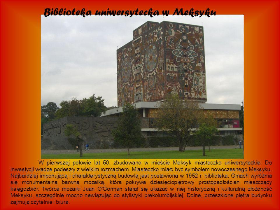 Biblioteka uniwersytecka w Meksyku W pierwszej połowie lat 50. zbudowano w mieście Meksyk miasteczko uniwersyteckie. Do inwestycji władze podeszły z w
