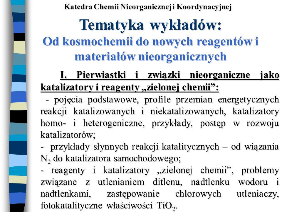 Tematyka wykładów: Od kosmochemii do nowych reagentów i materiałów nieorganicznych I. Pierwiastki i związki nieorganiczne jako katalizatory i reagenty