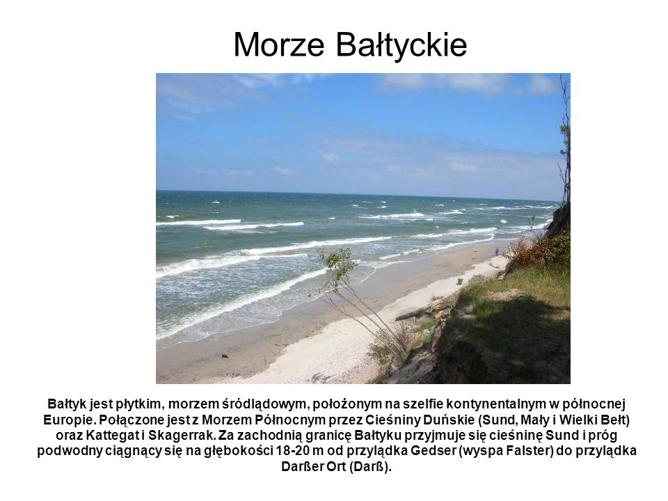 Bałtyk jest płytkim, morzem śródlądowym, położonym na szelfie kontynentalnym w północnej Europie. Połączone jest z Morzem Północnym przez Cieśniny Duń