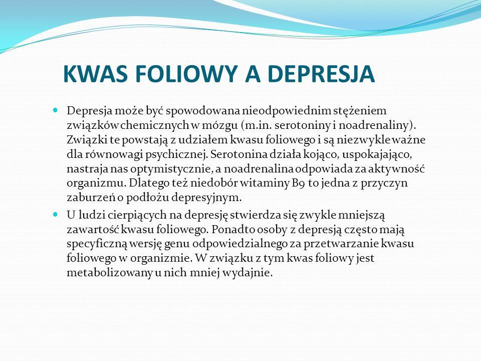 KWAS FOLIOWY A DEPRESJA Depresja może być spowodowana nieodpowiednim stężeniem związków chemicznych w mózgu (m.in. serotoniny i noadrenaliny). Związki