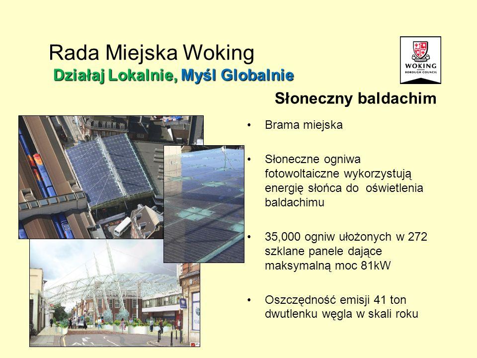 Słoneczny baldachim Brama miejska Słoneczne ogniwa fotowoltaiczne wykorzystują energię słońca do oświetlenia baldachimu 35,000 ogniw ułożonych w 272 szklane panele dające maksymalną moc 81kW Oszczędność emisji 41 ton dwutlenku węgla w skali roku Działaj Lokalnie, Myśl Globalnie Rada Miejska Woking Działaj Lokalnie, Myśl Globalnie