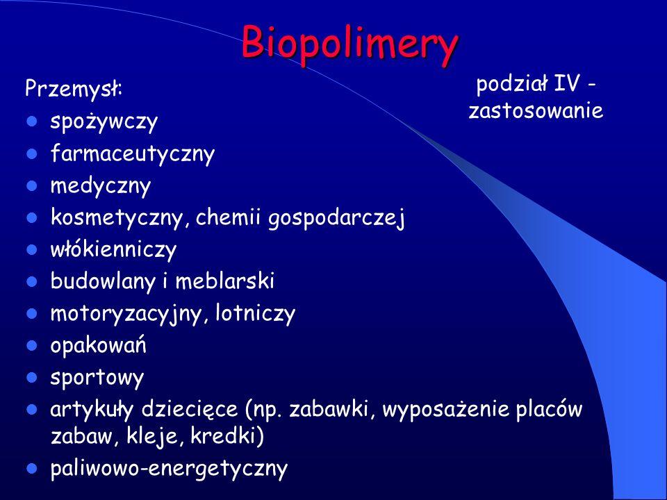 Biopolimery podział IV - zastosowanie Przemysł: spożywczy farmaceutyczny medyczny kosmetyczny, chemii gospodarczej włókienniczy budowlany i meblarski