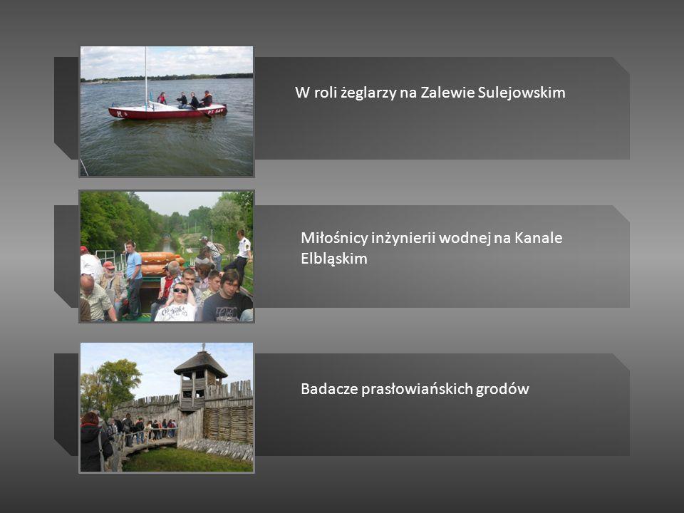 W roli żeglarzy na Zalewie Sulejowskim Miłośnicy inżynierii wodnej na Kanale Elbląskim Badacze prasłowiańskich grodów