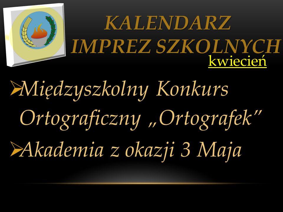 KALENDARZ IMPREZ SZKOLNYCH KALENDARZ IMPREZ SZKOLNYCH kwiecień kwiecień Międzyszkolny Konkurs Ortograficzny Ortografek Akademia z okazji 3 Maja