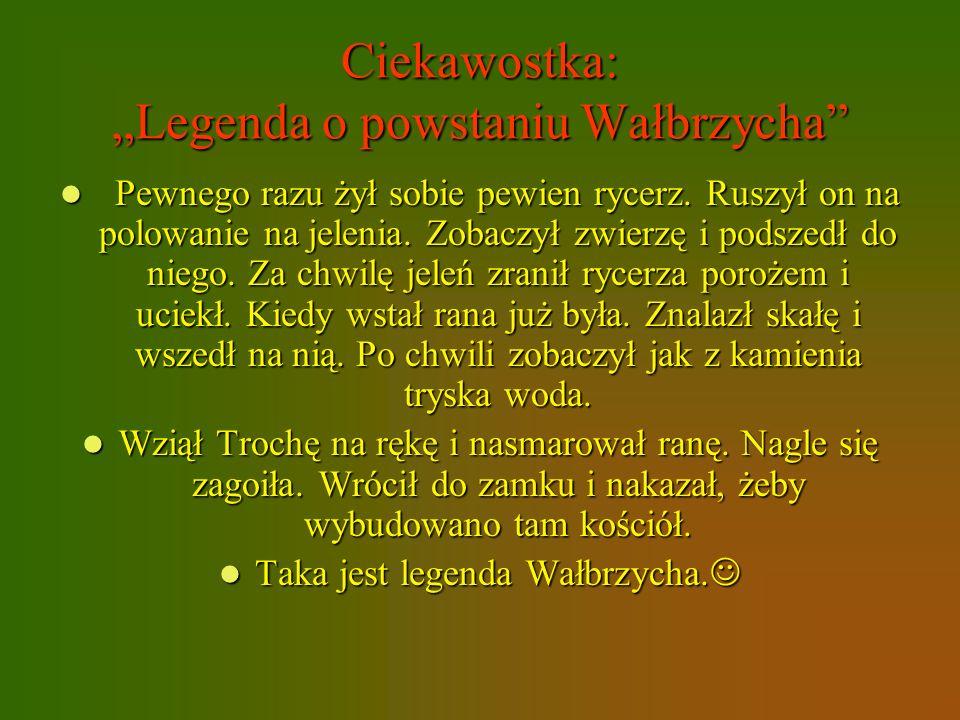 Ciekawostka: Legenda o powstaniu Wałbrzycha Pewnego razu żył sobie pewien rycerz. Ruszył on na polowanie na jelenia. Zobaczył zwierzę i podszedł do ni
