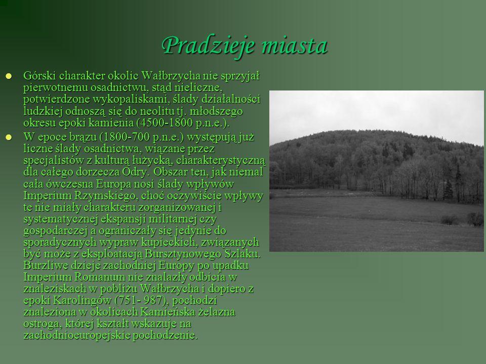 Pradzieje miasta Górski charakter okolic Wałbrzycha nie sprzyjał pierwotnemu osadnictwu, stąd nieliczne, potwierdzone wykopaliskami, ślady działalnośc