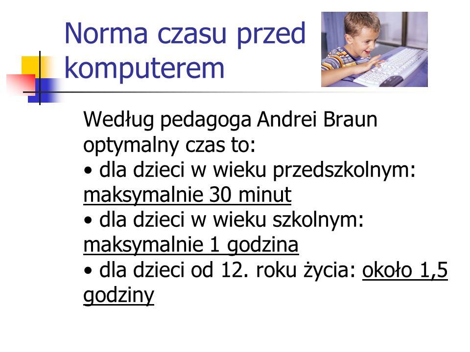 Norma czasu przed komputerem Według pedagoga Andrei Braun optymalny czas to: dla dzieci w wieku przedszkolnym: maksymalnie 30 minut dla dzieci w wieku