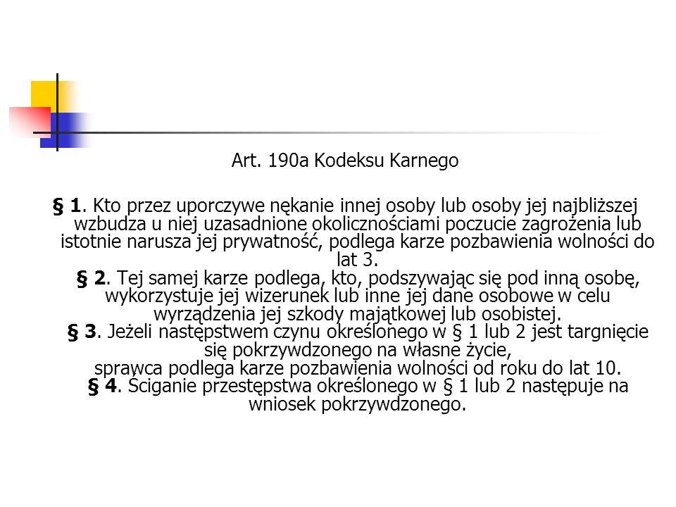 Art. 190a Kodeksu Karnego § 1. Kto przez uporczywe nękanie innej osoby lub osoby jej najbliższej wzbudza u niej uzasadnione okolicznościami poczucie z