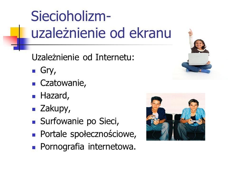 Siecioholizm- uzależnienie od ekranu Uzależnienie od Internetu: Gry, Czatowanie, Hazard, Zakupy, Surfowanie po Sieci, Portale społecznościowe, Pornogr