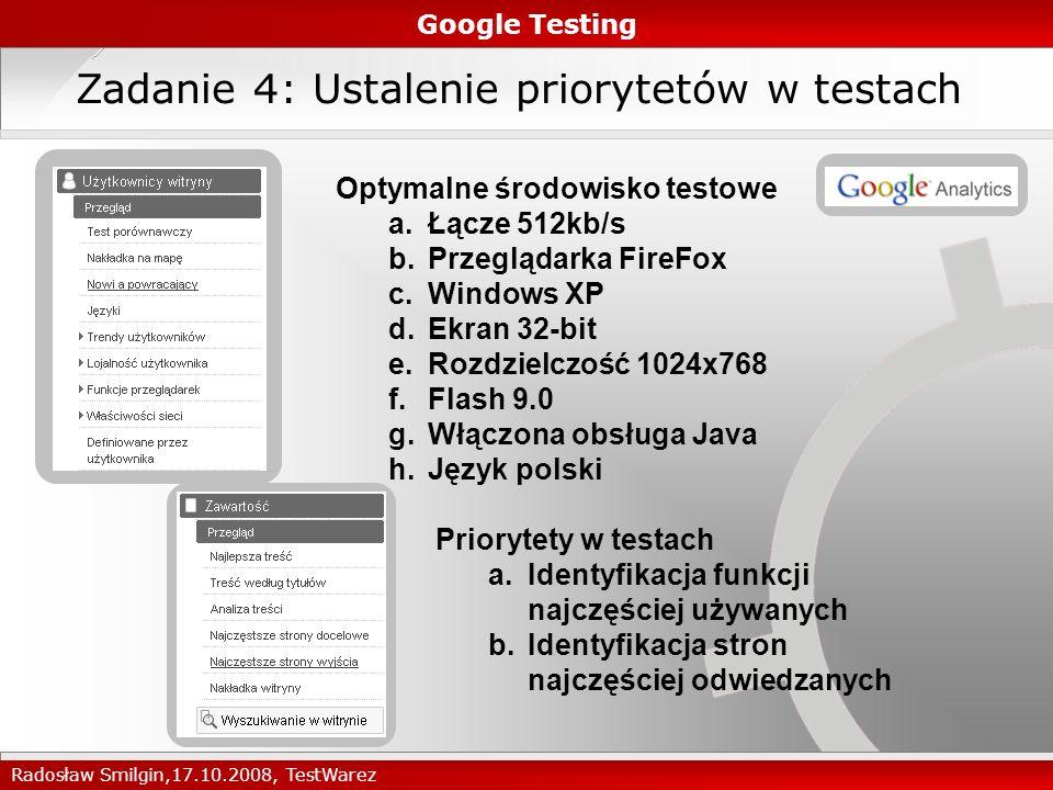 Zadanie 4: Ustalenie priorytetów w testach Google Testing Radosław Smilgin,17.10.2008, TestWarez Optymalne środowisko testowe a.Łącze 512kb/s b.Przeglądarka FireFox c.Windows XP d.Ekran 32-bit e.Rozdzielczość 1024x768 f.Flash 9.0 g.Włączona obsługa Java h.Język polski Priorytety w testach a.Identyfikacja funkcji najczęściej używanych b.Identyfikacja stron najczęściej odwiedzanych