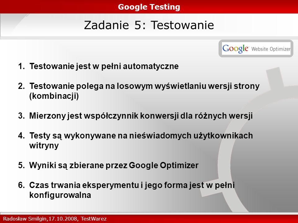 Zadanie 5: Testowanie Google Testing Radosław Smilgin,17.10.2008, TestWarez 1.Testowanie jest w pełni automatyczne 2.Testowanie polega na losowym wyświetlaniu wersji strony (kombinacji) 3.Mierzony jest współczynnik konwersji dla różnych wersji 4.Testy są wykonywane na nieświadomych użytkownikach witryny 5.Wyniki są zbierane przez Google Optimizer 6.Czas trwania eksperymentu i jego forma jest w pełni konfigurowalna