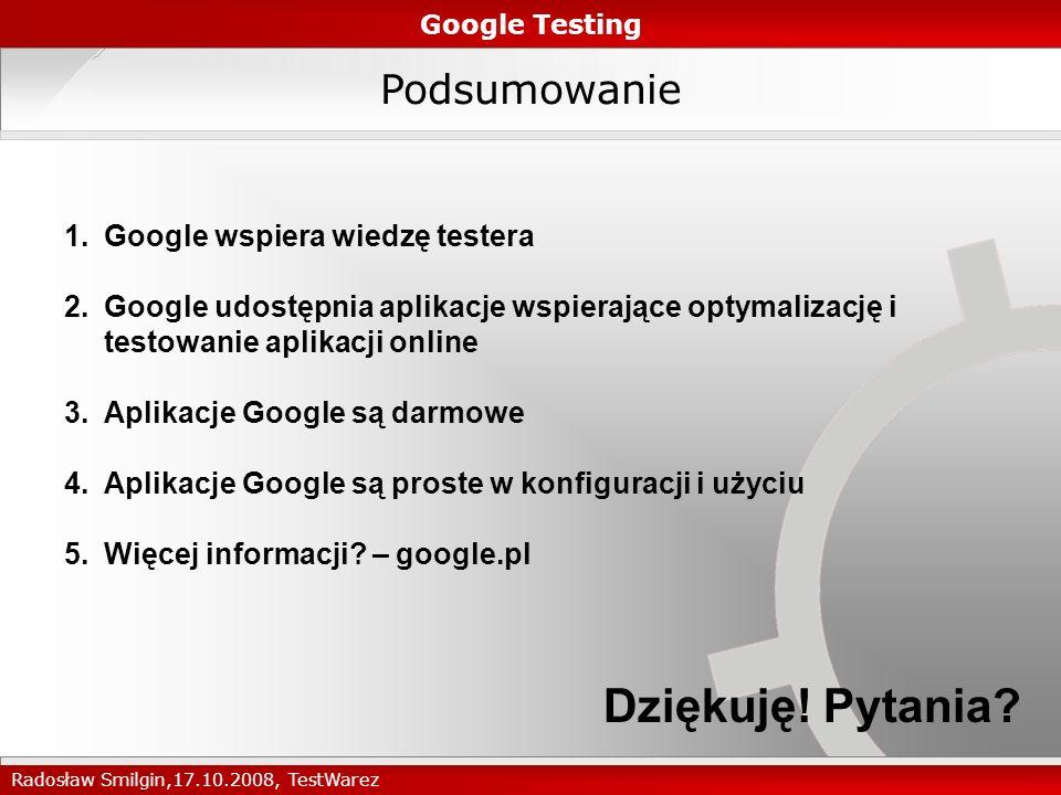 Podsumowanie Google Testing Radosław Smilgin,17.10.2008, TestWarez 1.Google wspiera wiedzę testera 2.Google udostępnia aplikacje wspierające optymalizację i testowanie aplikacji online 3.Aplikacje Google są darmowe 4.Aplikacje Google są proste w konfiguracji i użyciu 5.Więcej informacji.