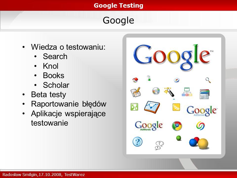 Google Wiedza o testowaniu: Search Knol Books Scholar Beta testy Raportowanie błędów Aplikacje wspierające testowanie Google Testing Radosław Smilgin,17.10.2008, TestWarez
