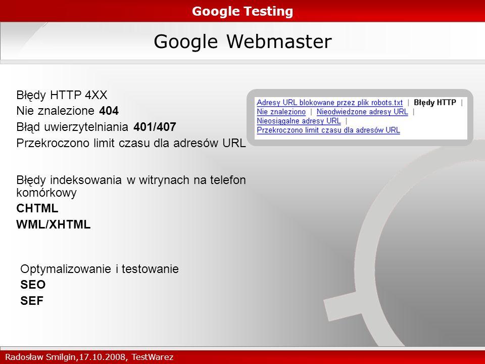 Google Webmaster Google Testing Radosław Smilgin,17.10.2008, TestWarez Błędy HTTP 4XX Nie znalezione 404 Błąd uwierzytelniania 401/407 Przekroczono limit czasu dla adresów URL Błędy indeksowania w witrynach na telefon komórkowy CHTML WML/XHTML Optymalizowanie i testowanie SEO SEF