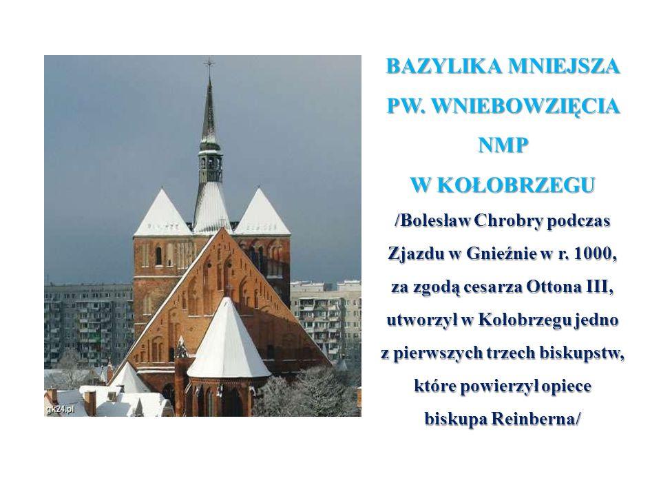 BAZYLIKA MNIEJSZA PW. WNIEBOWZIĘCIA NMP W KOŁOBRZEGU /Bolesław Chrobry podczas Zjazdu w Gnieźnie w r. 1000, za zgodą cesarza Ottona III, utworzył w Ko