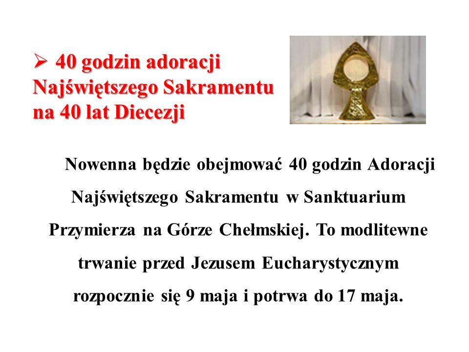 40 godzin adoracji Najświętszego Sakramentu na 40 lat Diecezji 40 godzin adoracji Najświętszego Sakramentu na 40 lat Diecezji Nowenna będzie obejmować