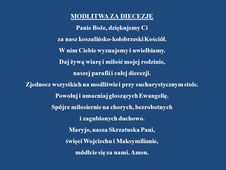 MODLITWA ZA DIECEZJĘ Panie Boże, dziękujemy Ci za nasz koszalińsko-kołobrzeski Kości ó ł. W nim Ciebie wyznajemy i uwielbiamy. Daj żywą wiarę i miłość