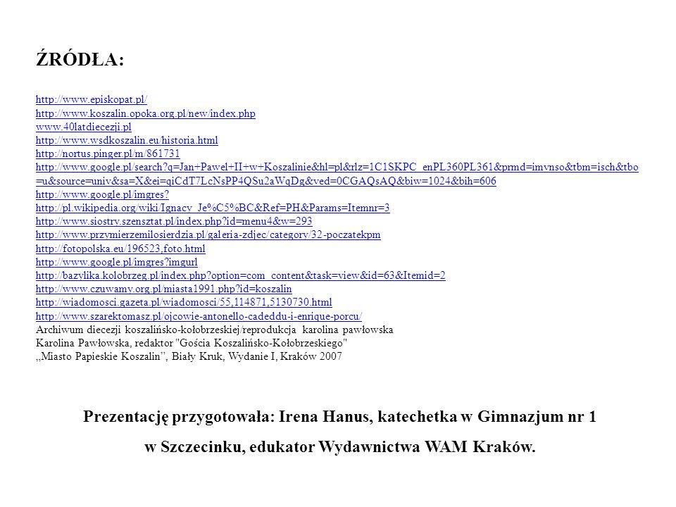 ŹRÓDŁA: http://www.episkopat.pl/ http://www.koszalin.opoka.org.pl/new/index.php www.40latdiecezji.pl http://www.episkopat.pl/ http://www.koszalin.opok