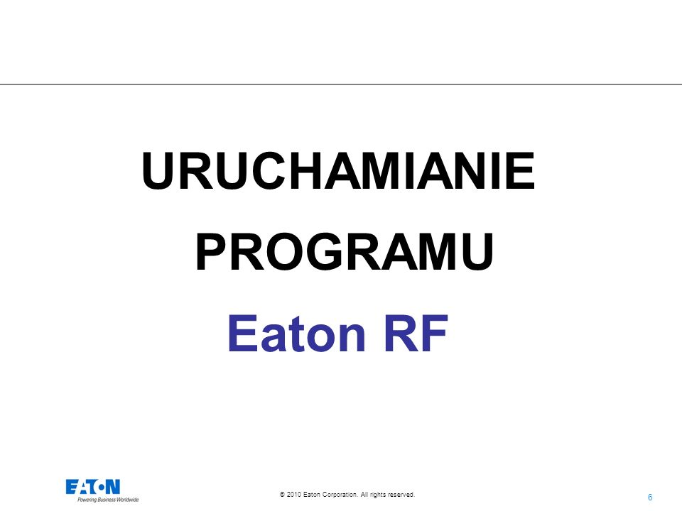 6 6 © 2010 Eaton Corporation. All rights reserved. URUCHAMIANIE PROGRAMU Eaton RF