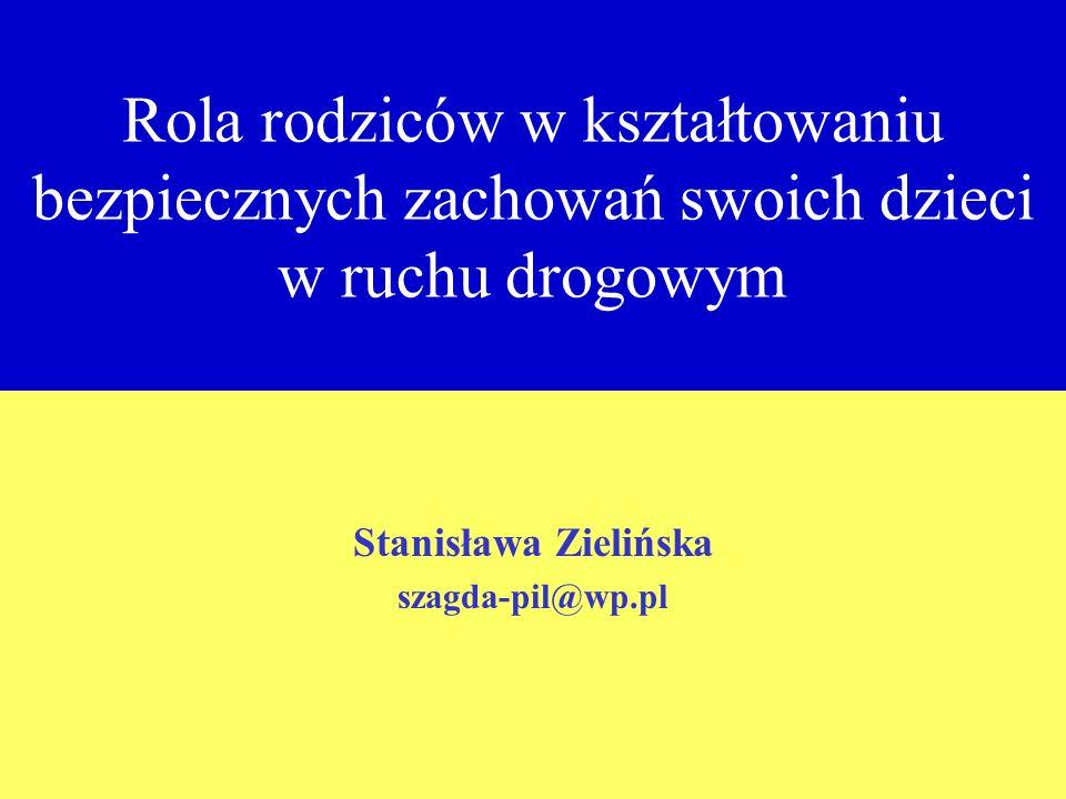 Rola rodziców w kształtowaniu bezpiecznych zachowań swoich dzieci w ruchu drogowym Stanisława Zielińska szagda-pil@wp.pl
