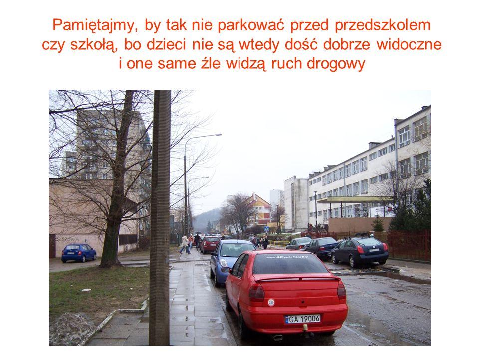 Pamiętajmy, by tak nie parkować przed przedszkolem czy szkołą, bo dzieci nie są wtedy dość dobrze widoczne i one same źle widzą ruch drogowy