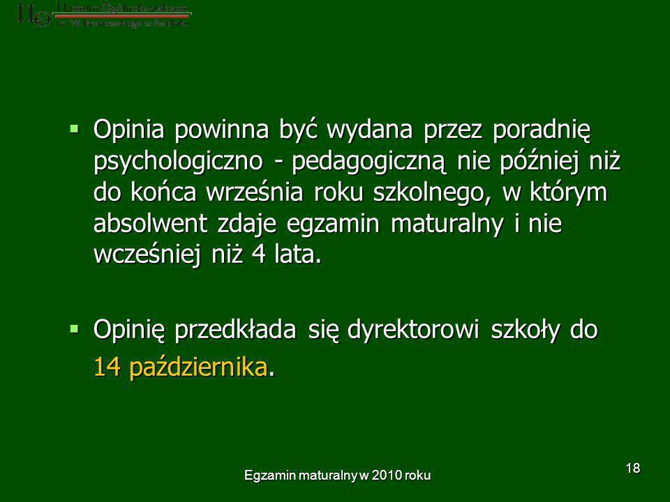 Egzamin maturalny w 2010 roku 18 Opinia powinna być wydana przez poradnię psychologiczno - pedagogiczną nie później niż do końca września roku szkolnego, w którym absolwent zdaje egzamin maturalny i nie wcześniej niż 4 lata.