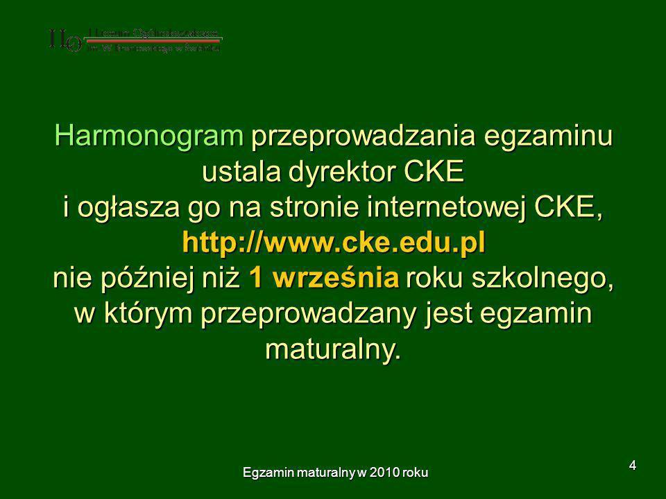 Egzamin maturalny w 2010 roku 4 Harmonogram przeprowadzania egzaminu ustala dyrektor CKE i ogłasza go na stronie internetowej CKE, http://www.cke.edu.pl nie później niż 1 września roku szkolnego, w którym przeprowadzany jest egzamin maturalny.