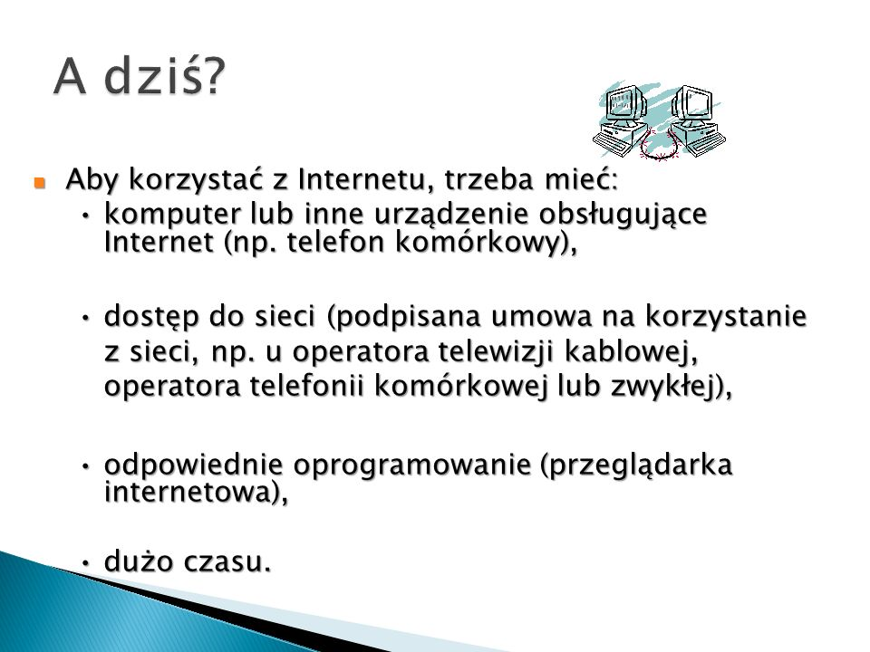 Aby korzystać z Internetu, trzeba mieć: komputer lub inne urządzenie obsługujące Internet (np. telefon komórkowy), dostęp do sieci (podpisana umowa na