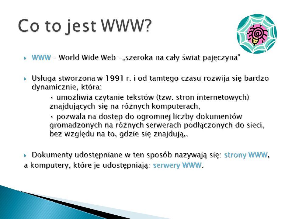 WWW – World Wide Web -szeroka na cały świat pajęczyna WWW – World Wide Web -szeroka na cały świat pajęczyna Usługa stworzona w 1991 r. i od tamtego cz
