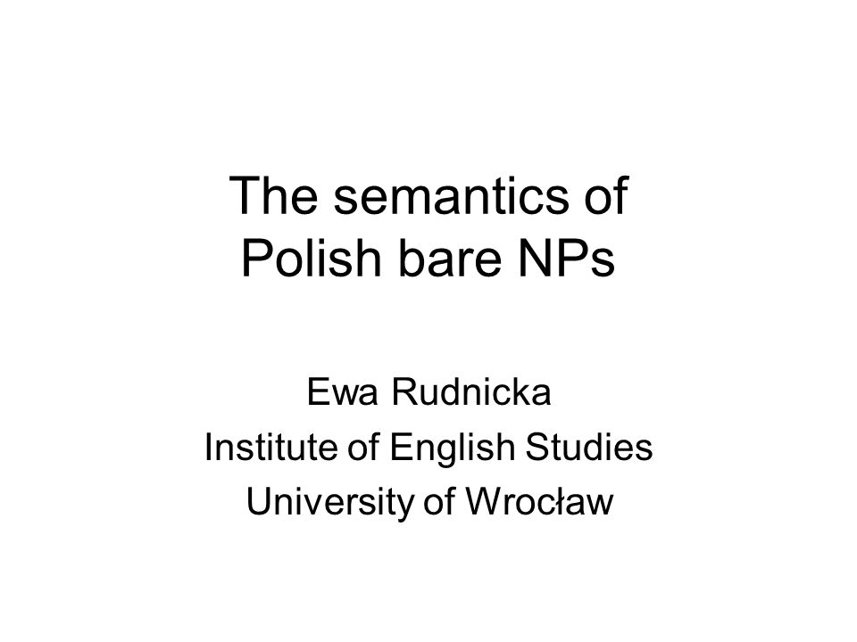 Goals Present the results of empirical questionnaire-based studies into the semantics of Polish bare singular and bare plural arguments Compare Polish data with English data reviewed in the literature Suggest explanations/generalizations