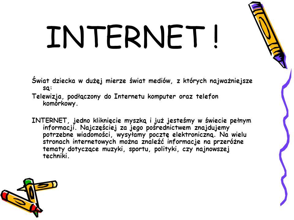 INTERNET ! Świat dziecka w dużęj mierze świat mediów, z których najważniejsze są: Telewizja, podłączony do Internetu komputer oraz telefon komórkowy.