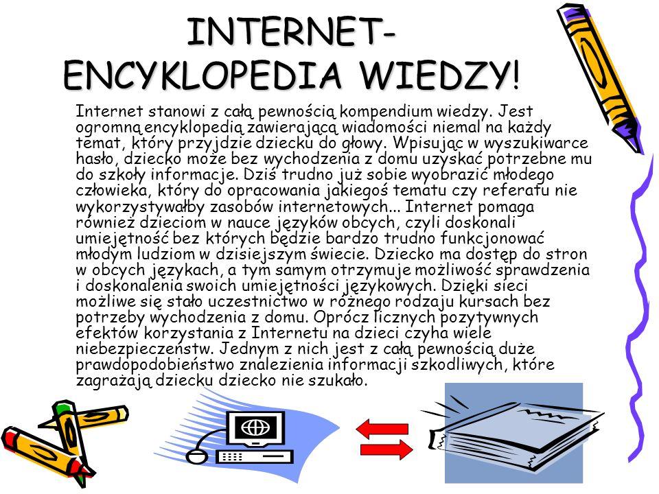 INTERNET- ENCYKLOPEDIA WIEDZY INTERNET- ENCYKLOPEDIA WIEDZY! Internet stanowi z całą pewnością kompendium wiedzy. Jest ogromną encyklopedią zawierając