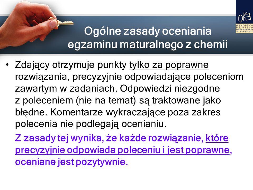 Ogólne zasady oceniania egzaminu maturalnego z chemii Zdający otrzymuje punkty tylko za poprawne rozwiązania, precyzyjnie odpowiadające poleceniom zaw