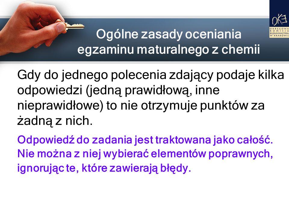 Ogólne zasady oceniania egzaminu maturalnego z chemii Gdy do jednego polecenia zdający podaje kilka odpowiedzi (jedną prawidłową, inne nieprawidłowe)