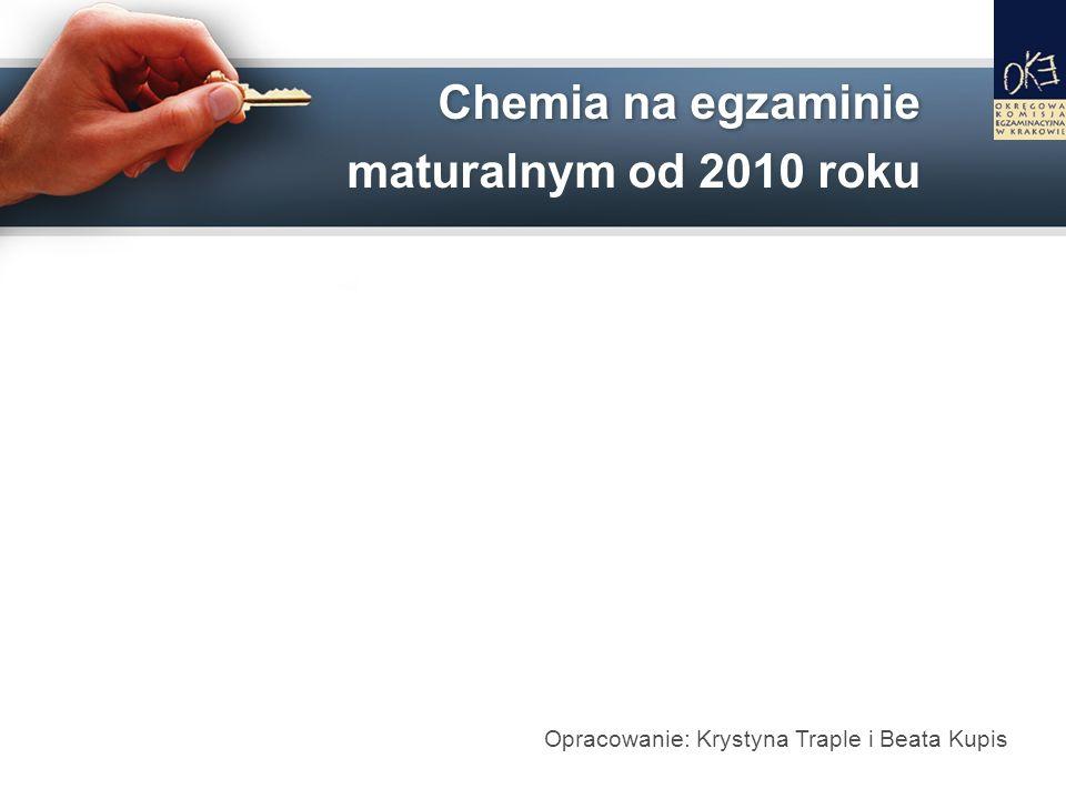 Chemia na egzaminie maturalnym od 2010 roku Opracowanie: Krystyna Traple i Beata Kupis