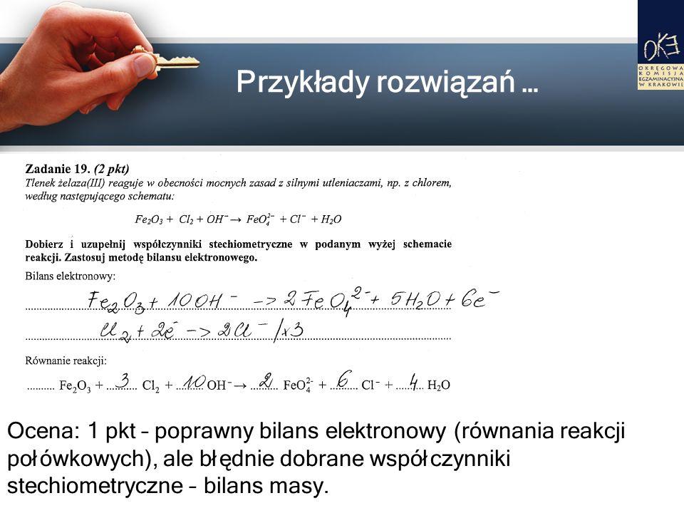 Przykłady rozwiązań … Ocena: 1 pkt – poprawny bilans elektronowy (równania reakcji połówkowych), ale błędnie dobrane współczynniki stechiometryczne –