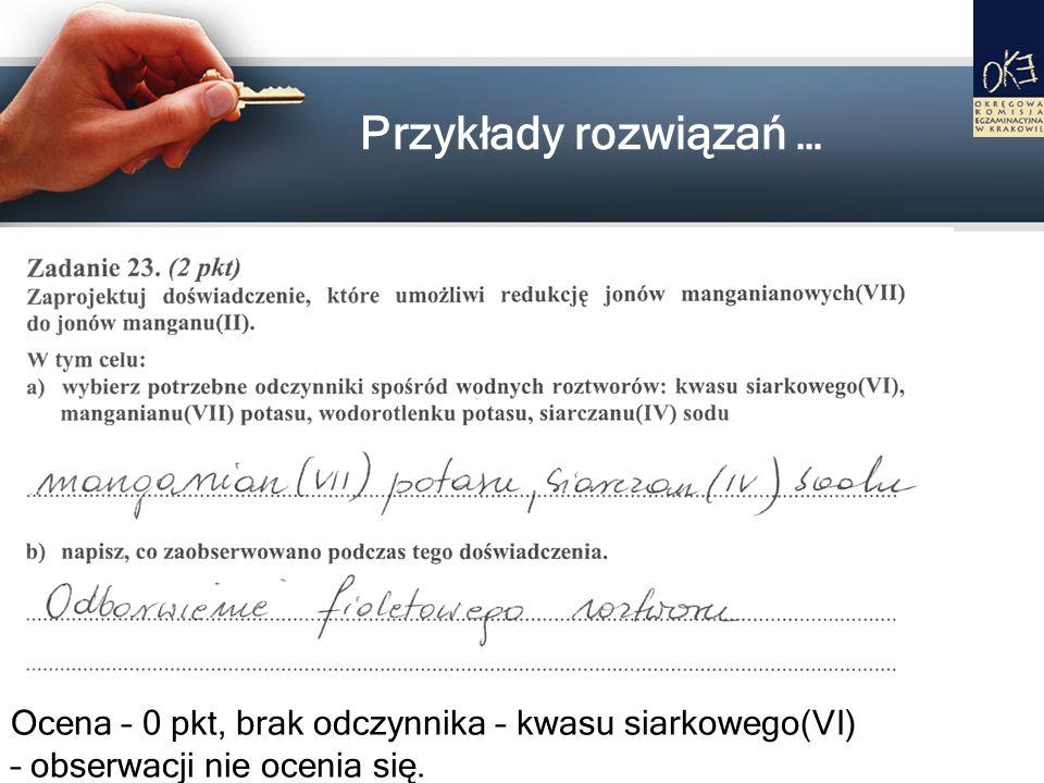 Przykłady rozwiązań … Ocena – 0 pkt, brak odczynnika – kwasu siarkowego(VI) – obserwacji nie ocenia się.