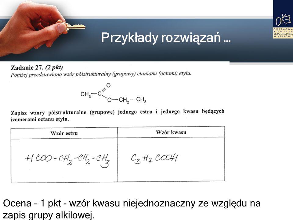 Przykłady rozwiązań … Ocena – 1 pkt - wzór kwasu niejednoznaczny ze względu na zapis grupy alkilowej.