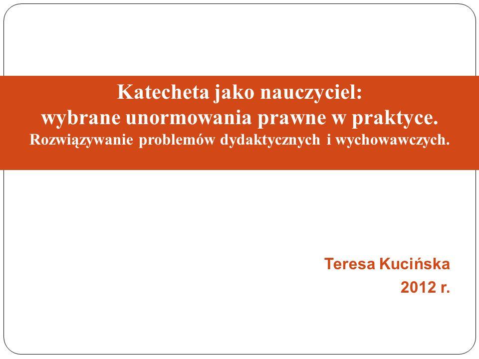 Katecheta jako nauczyciel: wybrane unormowania prawne w praktyce. Rozwiązywanie problemów dydaktycznych i wychowawczych. Teresa Kucińska 2012 r.