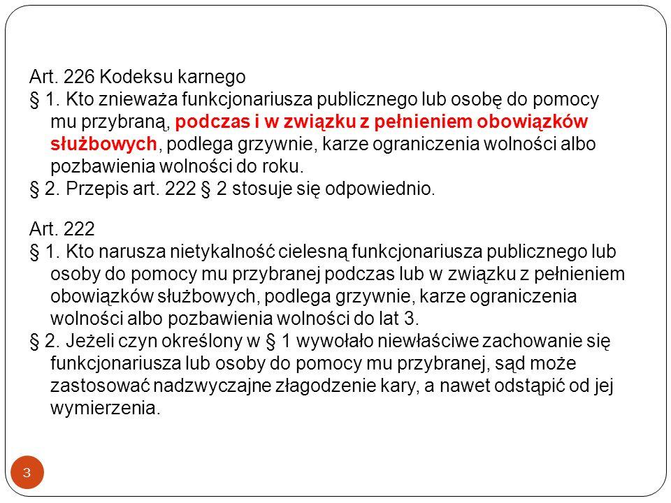 3 Art. 226 Kodeksu karnego § 1. Kto znieważa funkcjonariusza publicznego lub osobę do pomocy mu przybraną, podczas i w związku z pełnieniem obowiązków