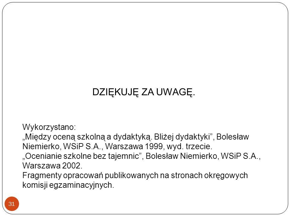 31 DZIĘKUJĘ ZA UWAGĘ. Wykorzystano: Między oceną szkolną a dydaktyką. Bliżej dydaktyki, Bolesław Niemierko, WSiP S.A., Warszawa 1999, wyd. trzecie. Oc