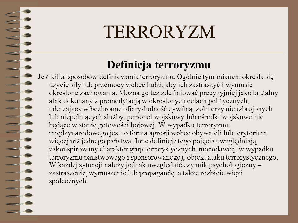 TERRORYZM Definicja terroryzmu Jest kilka sposobów definiowania terroryzmu. Ogólnie tym mianem określa się użycie siły lub przemocy wobec ludzi, aby i